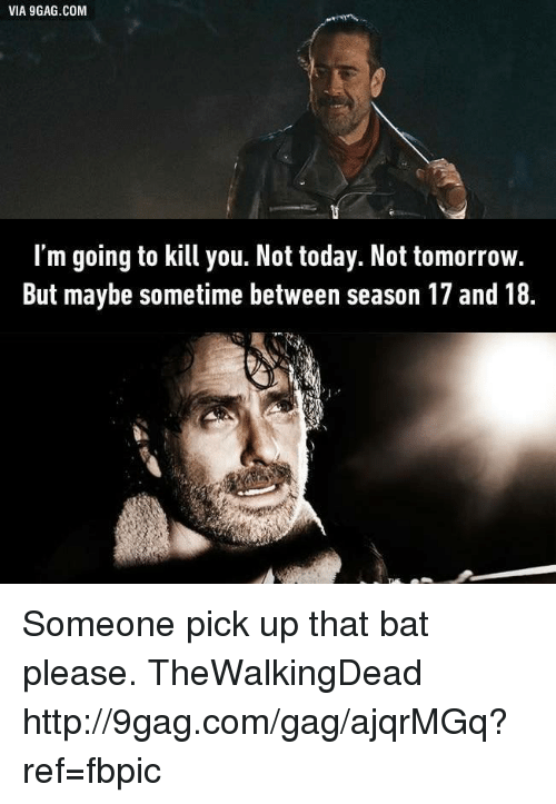 Im Going To Kill You: VIA 9GAG.COM  I'm going to kill you. Not today. Not tomorrow.  But maybe sometime between season 17 and 18 Someone pick up that bat please. TheWalkingDead http://9gag.com/gag/ajqrMGq?ref=fbpic
