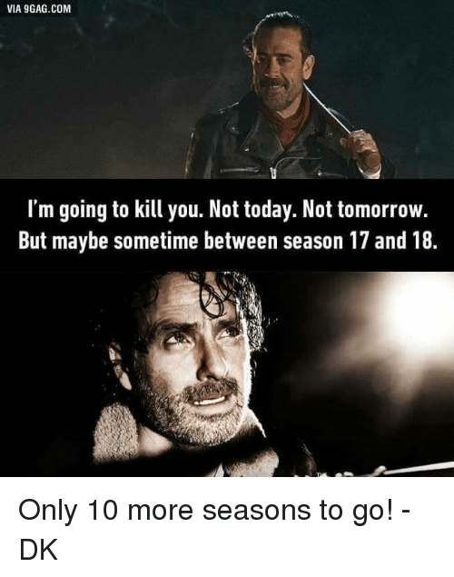 season 17: VIA 9GAG.COM  I'm going to kill you. Not today. Not tomorrow.  But maybe sometime between season 17 and 18 Only 10 more seasons to go! -DK