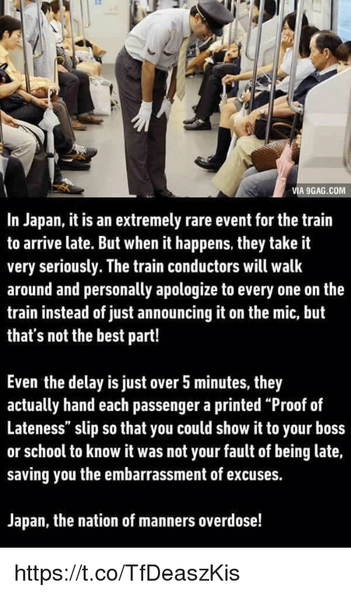 """train conductor: VIA 9GAG.COM  In Japan, it is an extremely rare event for the train  to arrive late. But when it happens, they take it  very seriously. The train conductors will walk  around and personally apologize to every one on the  train instead of just announcing it on the mic, but  that's not the best part!  Even the delay is just over 5 minutes, they  actually hand each passenger a printed """"Proof of  Lateness"""" slip so that you could show it to your boss  or school to know it was not your fault of being late,  saving you the embarrassment of excuses.  Japan, the nation of manners overdose! https://t.co/TfDeaszKis"""
