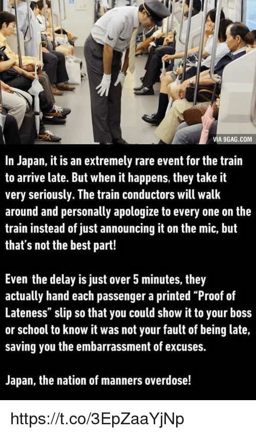 """train conductor: VIA 9GAG.COM  In Japan, it is an extremely rare event for the train  to arrive late. But when it happens, they take it  very seriously. The train conductors will walk  around and personally apologize to every one on the  train instead of just announcing it on the mic, but  that's not the best part!  Even the delay is just over 5 minutes, they  actually hand each passenger a printed """"Proof of  Lateness"""" slip so that you could show it to your boss  or school to know it was not your fault of being late,  saving you the embarrassment of excuses.  Japan, the nation of manners overdose! https://t.co/3EpZaaYjNp"""