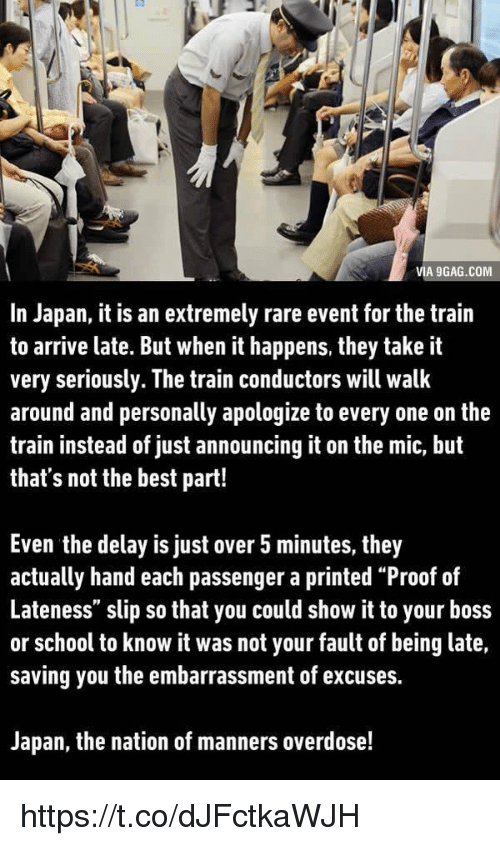 """train conductor: VIA 9GAG.COM  In Japan, it is an extremely rare event for the train  to arrive late. But when it happens, they take it  very seriously. The train conductors will walk  around and personally apologize to every one on the  train instead of just announcing it on the mic, but  that's not the best part!  Even the delay is just over 5 minutes, they  actually hand each passenger a printed """"Proof of  Lateness"""" slip so that you could show it to your boss  or school to know it was not your fault of being late,  saving you the embarrassment of excuses.  Japan, the nation of manners overdose! https://t.co/dJFctkaWJH"""