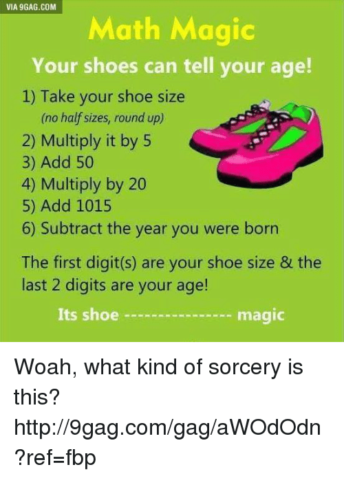 shoe size: VIA 9GAG.COM  Math Magic  Your shoes can tell your age!  1) Take your shoe size  (no half sizes, round up)  2) Multiply it by 5  3) Add 50  4) Multiply by 20  5) Add 1015  6) Subtract the year you were born  The first digit(s) are your shoe size & the  last 2 digits are your age!  Its shoe  magic Woah, what kind of sorcery is this? http://9gag.com/gag/aWOdOdn?ref=fbp