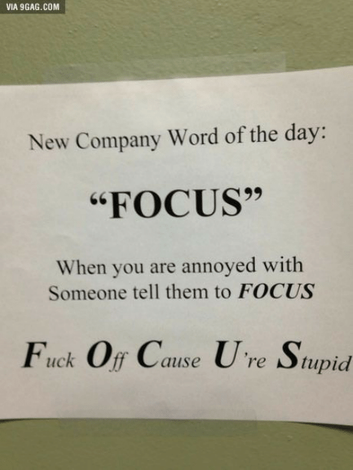 """word of the day: VIA 9GAG.COM  New Company Word of the day:  """"FOCUS""""  When you are annoyed with  Someone tell them to FOCUS  Fuck Off Cause Ure Stupid"""