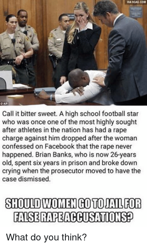 9gag, Crying, and Facebook: VIA 9GAG.COM  O AP  Call it bitter sweet. A high school football star  who was once one of the most highly sought  after athletes in the nation has had a rape  charge against him dropped after the woman  confessed on Facebook that the rape never  happened. Brian Banks, who is now 26-years  old, spent six years in prison and broke down  crying when the prosecutor moved to have the  case dismissed.  SHOULD WOMEN GO TO JAIL FOR  FALSERAPEACCUSATIONS What do you think?