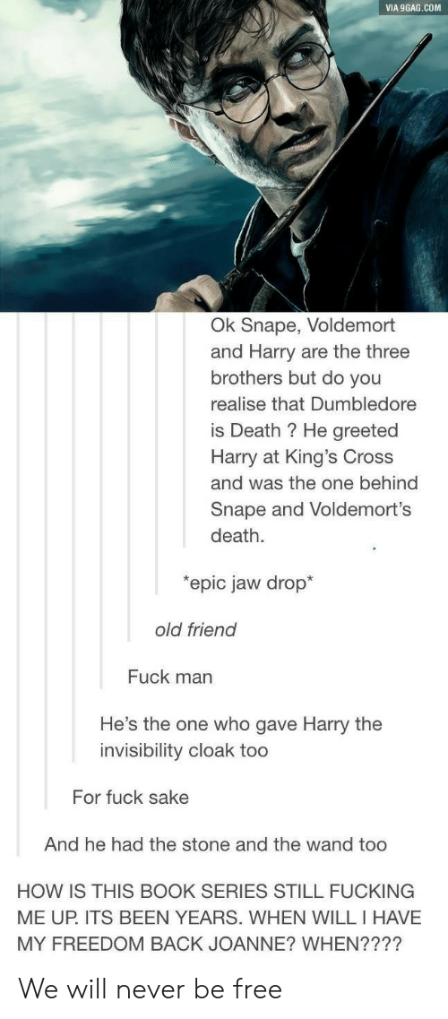 Fuck Man: VIA 9GAG.COM  Ok Snape, Voldemort  and Harry are the three  brothers but do you  realise that Dumbledore  is Death ? He greeted  Harry at King's Cross  and was the one behind  Snape and Voldemort's  death.  epic jaw drop*  old friend  Fuck man  He's the one who gave Harry the  invisibility cloak too  For fuck sake  And he had the stone and the wand too  HOW IS THIS BOOK SERIES STILL FUCKING  MY FREEDOM BACK JOANNE? WHEN????  ME UP. ITS BEEN YEARS. WHEN WILL I HAVE We will never be free