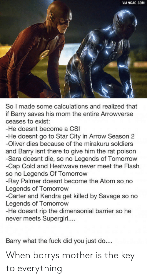 kendra: VIA 9GAG.COM  So I made some calculations and realized that  if Barry saves his mom the entire Arrowverse  ceases to exist:  -He doesnt become a CSI  -He doesnt go to Star City in Arrow Season 2  -Oliver dies because of the mirakuru soldiers  and Barry isnt there to give him the rat poison  -Sara doesnt die, so no Legends of Tomorrow  -Cap Cold and Heatwave never meet the Flash  so no Legends Of Tomorrow  -Ray Palmer doesnt become the Atom so no  Legends of Tomorrow  -Carter and Kendra get killed by Savage so no  Legends of Tomorrow  -He doesnt rip the dimensonial barrier so he  never meets Supergir....  Barry what the fuck did you just do... When barrys mother is the key to everything