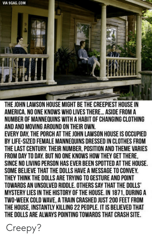 lawson: VIA 9GAG.COM  THE JOHN LAWSON HOUSE MIGHT BE THE CREEPIEST HOUSE IN  AMERICA. NO ONE KNOWS WHO LIVES THERE... ASIDE FROM A  NUMBER OF MANNEQUINS WITH A HABIT OF CHANGING CLOTHING  AND AND MOVING AROUND ON THEIR OWN.  EVERY DAY THE PORCH AT THE JOHN LAWSON HOUSE IS OCCUPIED  BY LIFE-SIZED FEMALE MANNEQUINS DRESSED IN CLOTHES FROM  THE LAST CENTURY. THEIR NUMBER, POSITION AND THEME VARIES  FROM DAY TO DAY. BUT NO ONE KNOWS HOW THEY GET THERE  SINCE NO LIVING PERSON HAS EVER BEEN SPOTTED AT THE HOUSE  SOME BELIEVE THAT THE DOLLS HAVE A MESSAGE TO CONVEY.  THEY THINK THE DOLLS ARE TRYING TO GESTURE AND POINT  TOWARDS AN UNSOLVED RIDDLE.OTHERS SAY THAT THE DOLLS  MYSTERY LIES IN THE HISTORY OF THE HOUSE. IN 1871, DURINGA  TWO-WEEK COLD WAVE, A TRAIN CRASHED JUST 200 FEET FROM  THE HOUSE, INSTANTLY KILLING 22 PEOPLE. IT IS BELIEVED THAT  THE DOLLS ARE ALWAYS POINTING TOWARDS THAT CRASH SITE Creepy?