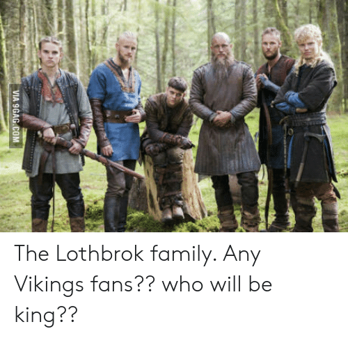 Lothbrok: VIA 9GAG.COM The Lothbrok family. Any Vikings fans?? who will be king??