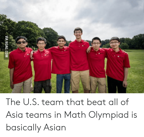 Asian: VIA 9GAG.COM The U.S. team that beat all of Asia teams in Math Olympiad is basically Asian