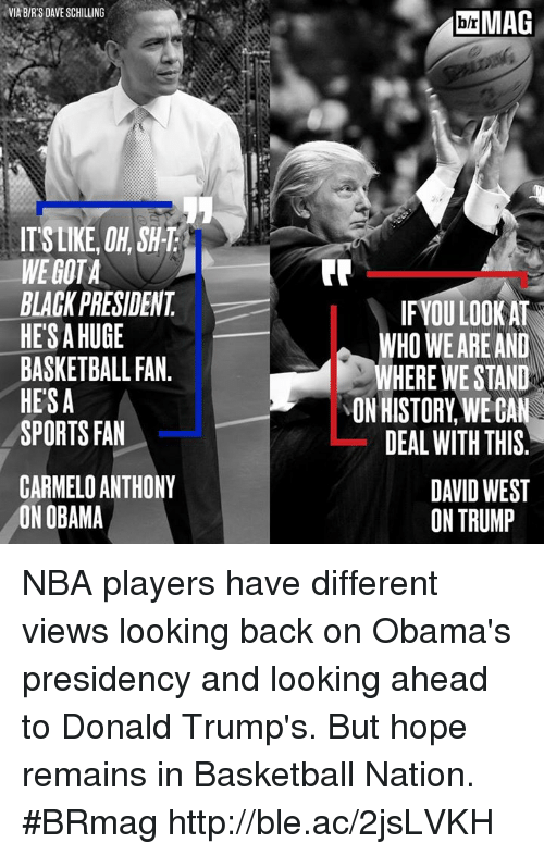 Basketball: VIA B/R'S DAVE SCHILLING  bi MAG  b/r  ITSLIKE, OH, SH-T  WE GOTA  BLACK PRESIDENT  HES A HUGE  BASKETBALL FAN.  HESA  SPORTS FAN  IFYOU LOOK AT  WHO WE ARE AND  WHERE WE STAND  ON HISTORY, WE CAN  DEAL WITH THIS  CARMELO ANTHONY  ON OBAMA  DAVID WEST  ON TRUMP NBA players have different views looking back on Obama's presidency and looking ahead to Donald Trump's. But hope remains in Basketball Nation. #BRmag http://ble.ac/2jsLVKH
