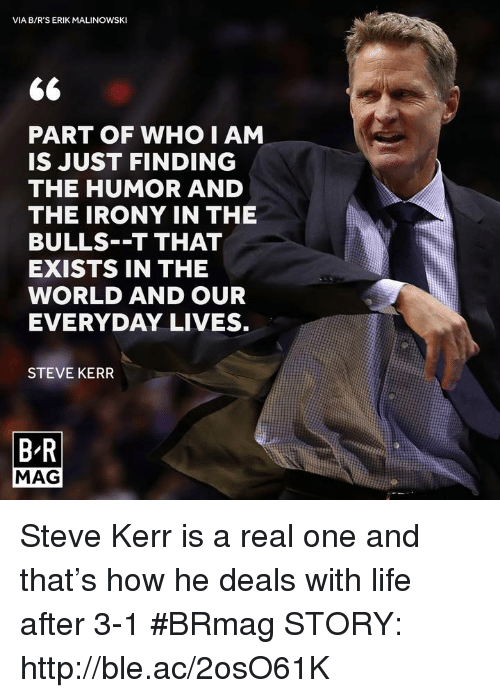 Life, Bulls, and Http: VIA B/R'S ERIK MALINOWSKI  PART OF WHO I AM  IS JUST FINDING  THE HUMOR AND  THE IRONY IN THE  BULLS--T THAT  EXISTS IN THE  WORLD AND OUR  EVERYDAY LIVES.  STEVE KERR  BR  MAG Steve Kerr is a real one and that's how he deals with life after 3-1 #BRmag   STORY: http://ble.ac/2osO61K