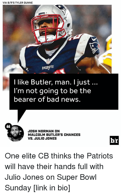 Josh Norman, Sports, and Julio Jones: VIA B/R'S TYLER DUNNE  I like Butler, man. I just...  I'm not going to be the  bearer of bad news  JOSH NORMAN ON  MALCOLM BUTLER'S CHANCES  VS. JULIO JONES  b/r One elite CB thinks the Patriots will have their hands full with Julio Jones on Super Bowl Sunday [link in bio]