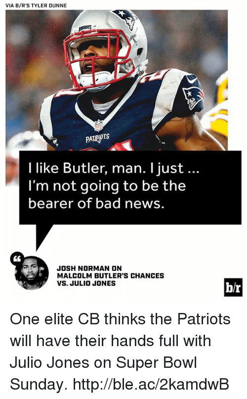super bowl sunday: VIA B/R'S TYLER DUNNE  I like Butler, man. l just...  l'm not going to be the  bearer of bad news.  JOSH NORMAN ON  MALCOLM BUTLER'S CHANCES  VS. JULIO JONES  b/r One elite CB thinks the Patriots will have their hands full with Julio Jones on Super Bowl Sunday. http://ble.ac/2kamdwB