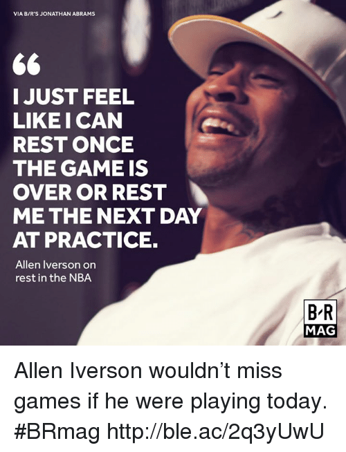 Allen Iverson, Nba, and The Game: VIA BIR'S JONATHAN ABRAMS  66  I JUST FEEL  LIKE I CAN  REST ONCE  THE GAME IS  OVER OR REST  ME THE NEXT DAY  AT PRACTICE.  Allen Iverson on  rest in the NBA  BR  MAG Allen Iverson wouldn't miss games if he were playing today. #BRmag http://ble.ac/2q3yUwU
