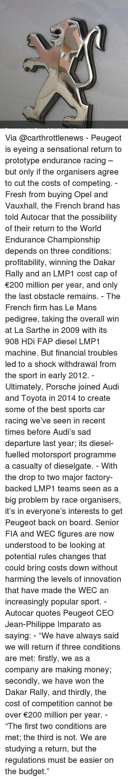 """Memes, 🤖, and Brand: Via @carthrottlenews - Peugeot is eyeing a sensational return to prototype endurance racing – but only if the organisers agree to cut the costs of competing. - Fresh from buying Opel and Vauxhall, the French brand has told Autocar that the possibility of their return to the World Endurance Championship depends on three conditions: profitability, winning the Dakar Rally and an LMP1 cost cap of €200 million per year, and only the last obstacle remains. - The French firm has Le Mans pedigree, taking the overall win at La Sarthe in 2009 with its 908 HDi FAP diesel LMP1 machine. But financial troubles led to a shock withdrawal from the sport in early 2012. - Ultimately, Porsche joined Audi and Toyota in 2014 to create some of the best sports car racing we've seen in recent times before Audi's sad departure last year; its diesel-fuelled motorsport programme a casualty of dieselgate. - With the drop to two major factory-backed LMP1 teams seen as a big problem by race organisers, it's in everyone's interests to get Peugeot back on board. Senior FIA and WEC figures are now understood to be looking at potential rules changes that could bring costs down without harming the levels of innovation that have made the WEC an increasingly popular sport. - Autocar quotes Peugeot CEO Jean-Philippe Imparato as saying: - """"We have always said we will return if three conditions are met: firstly, we as a company are making money; secondly, we have won the Dakar Rally, and thirdly, the cost of competition cannot be over €200 million per year. - """"The first two conditions are met; the third is not. We are studying a return, but the regulations must be easier on the budget."""""""