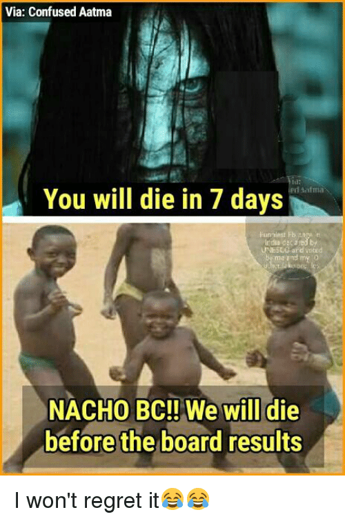 deca: Via: Confused Aatma  You will die in 7 days  rdua deca  NACHO BC!! We will die  before the board results I won't regret it😂😂