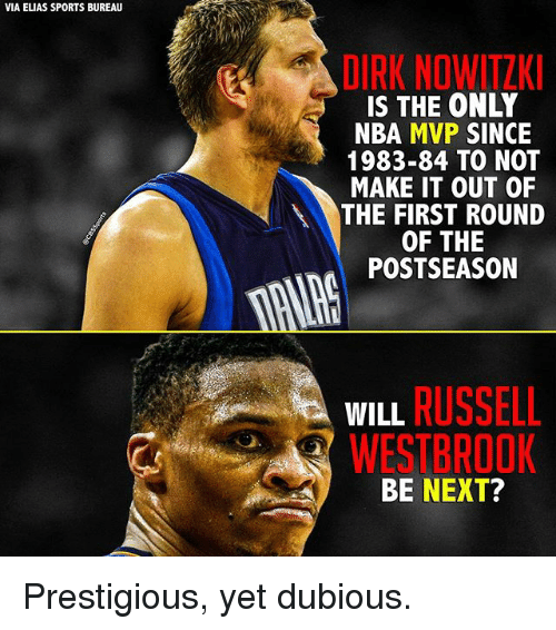 Nowitzki: VIA ELIAS SPORTS BUREAU  DIRK NOWITZKI  IS THE ONLY  NBA MVP  SINCE  1983-84 TO NOT  MAKE IT OUT OF  THE FIRST ROUND  OF THE  POSTSEASON  WILL  RUSSELL  WESTBROOK  BE NEXT? Prestigious, yet dubious.