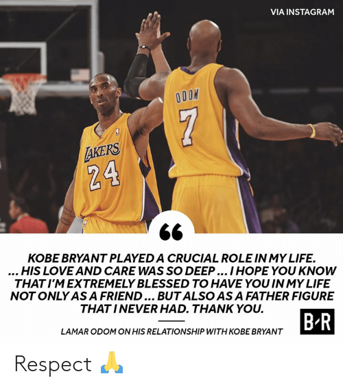 asa: VIA INSTAGRAM  7  AKERS  24  KOBE BRYANT PLAYED A CRUCIAL ROLE IN MY LIFE.  ...HIS LOVE AND CARE WAS SO DEEP.. IHOPE YOU KNOW  THAT I'M EXTREMELY BLESSED TO HAVE YOU IN MY LIFE  NOT ONLY ASA FRIEND... BUTALSO AS A FATHER FIGURE  THAT INEVER HAD. THANK YOU.  B R  LAMAR ODOM ON HIS RELATIONSHIP WITH KOBE BRYANT Respect 🙏