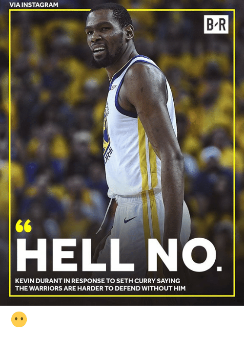 In Response To: VIA INSTAGRAM  B R  <6  HELL NO.  KEVIN DURANT IN RESPONSE TO SETH CURRY SAYING  THE WARRIORS ARE HARDER TO DEFEND WITHOUT HIM 😶