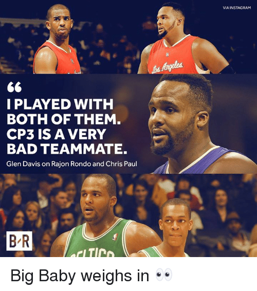 rondo: VIA INSTAGRAM  I PLAYED WITH  BOTH OF THEM  CP3 IS A VERY  BAD TEAMMATE.  Glen Davis on Rajon Rondo and Chris Paul  B R Big Baby weighs in 👀