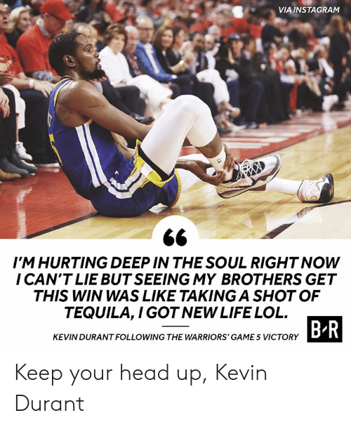 keep your head up: VIA INSTAGRAM  IM HURTING DEEP IN THE SOUL RIGHT NOW  I CAN'T LIE BUT SEEING MY BROTHERS GET  THIS WIN WAS LIKE TAKING A SHOT OF  TEQUILA,I GOT NEW LIFE LOL  B R  KEVIN DURANT FOLLOWING THE WARRIORS' GAME 5 VICTORY Keep your head up, Kevin Durant