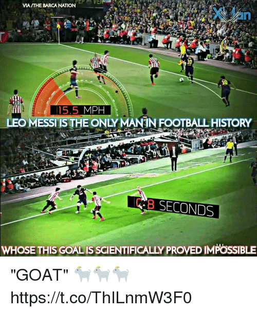 "Football, Memes, and Goat: VIA /THE BARCA NATION  10  10  15.5 MPH  LEO MESSI IS THE ONLY MANIN FOOTBALL HISTORY  B SECONDS  WHOSE THIS GOALIS SCIENTIFICALLY PROVED IMPOSSIBLE ""GOAT"" 🐐🐐🐐 https://t.co/ThILnmW3F0"
