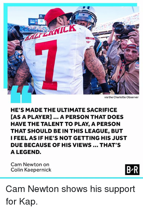 Cam Newton, Colin Kaepernick, and Charlotte: via the Charlotte Observer  HE'S MADE THE ULTIMATE SACRIFICE  AS A PLAYER]... A PERSON THAT DOES  HAVE THE TALENT TO PLAY, A PERSON  THAT SHOULD BE IN THIS LEAGUE, BUT  I FEEL AS IF HE'S NOT GETTING HIS JUST  DUE BECAUSE OF HIS VIEWS.. THAT'S  A LEGEND.  Cam Newton on  Colin Kaepernick  B R Cam Newton shows his support for Kap.