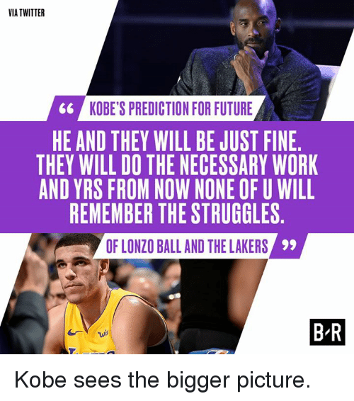 Future, Los Angeles Lakers, and Twitter: VIA TWITTER  6&  KOBE'S PREDICTION FOR FUTURE  HE AND THEY WILL BE JUST FINE  THEY WILL DO THE NECESSARY WORK  AND YRS FROM NOW NONE OF U WILL  REMEMBER THE STRUGGLES  OF LONZO BALL AND THE LAKERS  99  B-R Kobe sees the bigger picture.