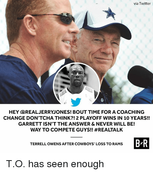 terrell owens: via Twitter  HEY aREALJERRYJONES! BOUT TIME FOR A COACHING  CHANGE DON'TCHA THINK?!2 PLAYOFF WINS IN 10 YEARS!!  GARRETT ISN'T THE ANSWER & NEVER WILL BE!  WAY TO COMPETE GUYS!! #REALTALK  B R  TERRELL OWENS AFTER COWBOYS' LOSS TO RAMS T.O. has seen enough