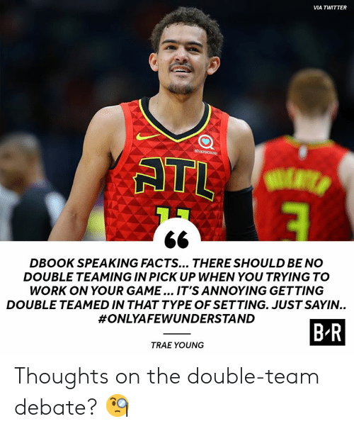 the double: VIA TWITTER  sharecare  ATL  DBOOK SPEAKING FACTS... THERE SHOULD BE NO  DOUBLE TEAMING IN PICK UP WHEN YOU TRYING TO  WORK ON YOUR GAME... IT'S ANNOYING GETTING  DOUBLE TEAMED IN THAT TYPE OF SETTING. JUST SAYIN..  #ONLYAFEWUNDERSTAND  B-R  TRAE YOUNG Thoughts on the double-team debate? 🧐