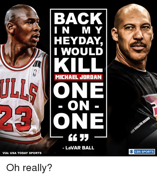 Memes, Michael Jordan, and Usa Today: VIA: USA TODAY SPORTS  BACK  I N M Y  HEYDAY  I WOULD  KILL  MICHAEL JORDAN  ONE  ON  ONE  LaVAR BALL  CBS SPORTS  O Oh really?