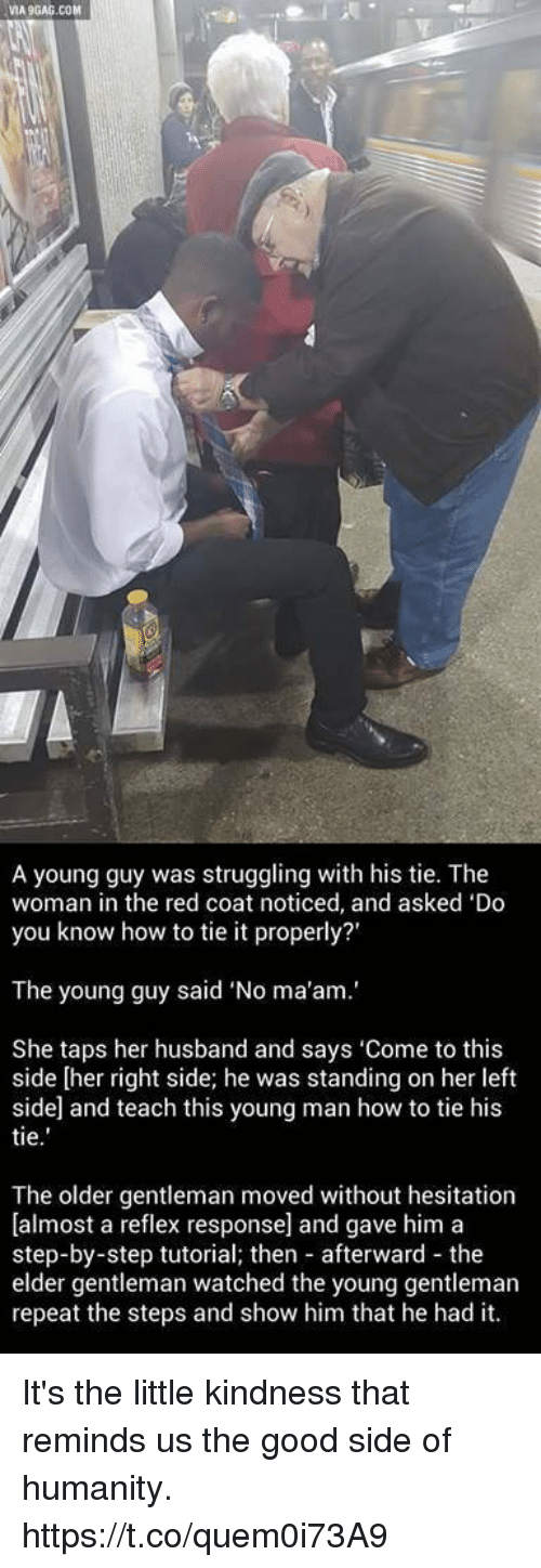 "Via9Gag: VIA9GAG.COM  A young guy was struggling with his tie. The  woman in the red coat noticed, and asked 'Do  you know how to tie it properly?'  The young guy said ""No ma'am.'  She taps her husband and says 'Come to this  side [her right side; he was standing on her left  side and teach this young man how to tie his  tie  The older gentleman moved without hesitation  [almost a reflex response] and gave him a  step-by-step tutorial; then afterward the  elder gentleman watched the young gentleman  repeat the steps and show him that he had it. It's the little kindness that reminds us the good side of humanity. https://t.co/quem0i73A9"