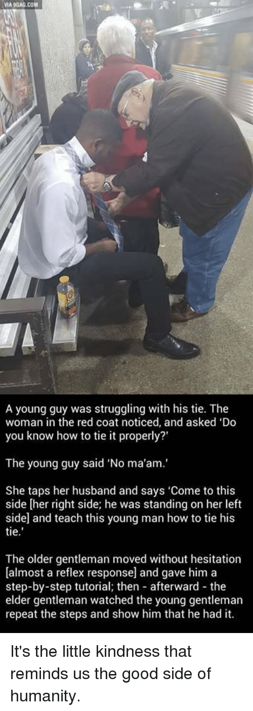 "Memes, Struggle, and Husband: VIA9GAG.COM  A young guy was struggling with his tie. The  woman in the red coat noticed, and asked 'Do  you know how to tie it properly?'  The young guy said ""No ma'am.'  She taps her husband and says 'Come to this  side [her right side; he was standing on her left  side and teach this young man how to tie his  tie  The older gentleman moved without hesitation  [almost a reflex response] and gave him a  step-by-step tutorial; then afterward the  elder gentleman watched the young gentleman  repeat the steps and show him that he had it. It's the little kindness that reminds us the good side of humanity."