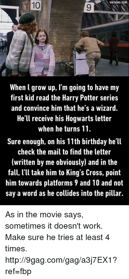 first kid: VIA9GAG.COM  When l grow up, I'm going to have my  first kid read the Harry Potter series  and convince him that he's a wizard.  He'll receive his Hogwarts letter  when he turns 11  Sure enough, on his 11th birthday he'll  check the mail to find the letter  (written by me obviously) and in the  fall, l'll take him to King's Cross, point  him towards platforms 9 and 10 and not  say a word as he collides into the pillar. As in the movie says, sometimes it doesn't work. Make sure he tries at least 4 times. http://9gag.com/gag/a3j7EX1?ref=fbp