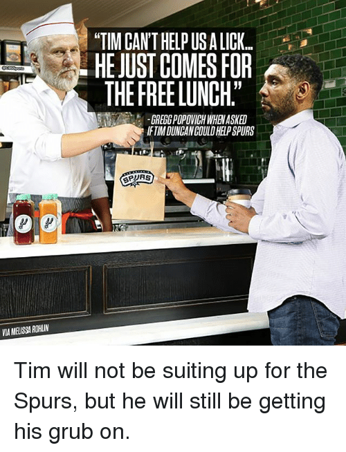 """grubs: VIAMELISSAROHIIN  TIM CAN'T HELP USALICK..  HE JUST COMES FOR  THE FREELUNCH""""  IFTIMDUNGANCOULDHELPSPURS Tim will not be suiting up for the Spurs, but he will still be getting his grub on."""
