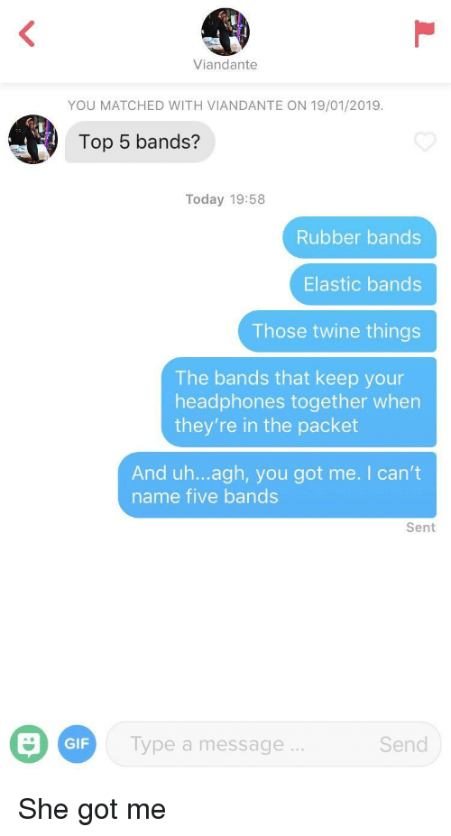 you got me: Viandante  YOU MATCHED WITH VIANDANTE ON 19/01/2019.  Top 5 bands?  Today 19:58  Rubber bands  Elastic bands  Those twine things  The bands that keep your  headphones together when  they're in the packet  And uh...agh, you got me. I can't  name five bands  Sent  GIF  Type a message...  Send She got me