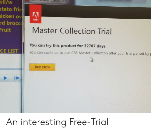 cs6: viasler Collection  oll/w  tato frie  d brocc  Fruit  Master Collection Trial  You can try this product for 32767 days.  You can continue to use CS6 Master Collection after your trial period by  CE LIST  Buy Now An interesting Free-Trial