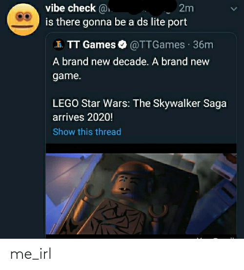 ds lite: vibe check @  2m  is there gonna be a ds lite port  I. TT Games O @TTGames · 36m  A brand new decade. A brand new  game.  LEGO Star Wars: The Skywalker Saga  arrives 2020!  Show this thread me_irl
