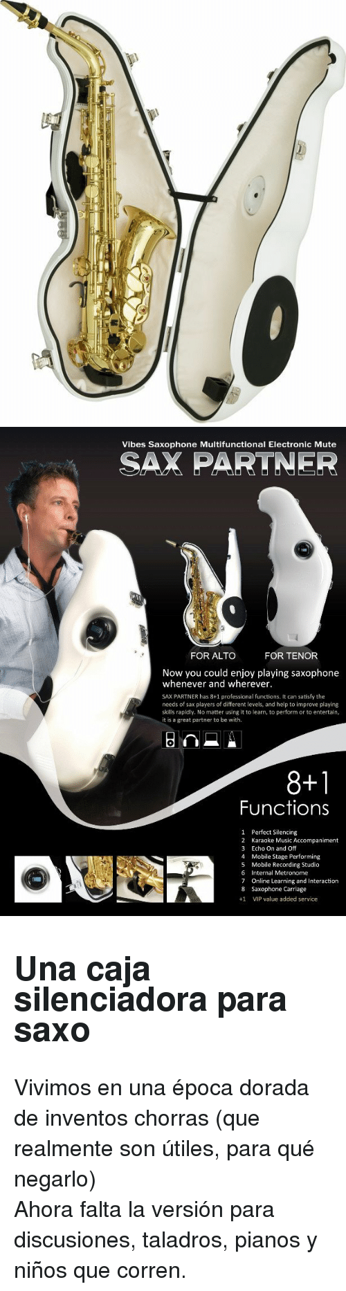 online learning: Vibes Saxophone Multifunctional Electronic Mute  SAX PARTNER  FOR ALTO  FOR TENOR  Now you could enjoy playing saxophone  whenever and wherever.  SAX PARTNER has 8+1 professional functions. It can satisfy the  needs of sax players of different levels, and help to improve playing  skills rapidly. No matter using it to learn, to perform or to entertain  it is a great partner to be with  8+1  Functions  1  2  3  4  5  6  7  8  +1  Perfect Silencing  Karaoke Music Accompaniment  Echo On and Off  Mobile Stage Performing  Mobile Recording Studio  Internal Metronome  Online Learning and Interaction  Saxophone Carriage  VIP value added service <h2>Una caja silenciadora para saxo</h2><p>Vivimos en una época dorada de inventos chorras (que realmente son útiles, para qué negarlo)</p><p>Ahora falta la versión para discusiones, taladros, pianos y niños que corren.</p>