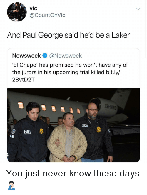 laker: vic  @CountOnVic  And Paul George said he'd be a Laker  Newsweek@Newsweek  'El Chapo' has promised he won't have any of  the jurors in his upcoming trial killed bit.ly/  2BvtD2T  DEA  HSI  SPECIAL AGENT You just never know these days 🤦🏻‍♂️