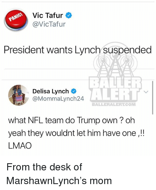 Lmao, Memes, and Nfl: Vic Tafur  @VicTafur  President wants Lynch suspended  Delisa Lynch  @MommaLynch24  ALERT  BALLERALERT.COM  what NFL team do Trump own? oh  yeah they wouldnt let him have one,!!  LMAO From the desk of MarshawnLynch's mom