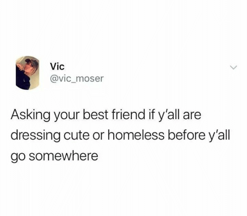 dressing: Vic  @vic_moser  Asking your best friend if y'all are  dressing cute or homeless before y'all  go somewhere