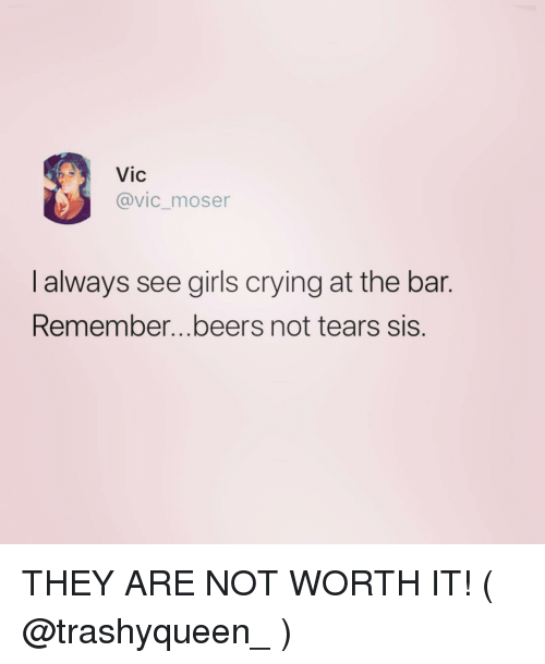 Crying, Girls, and Girl Memes: Vic  @vic_moser  l always see girls crying at the bar.  Remember...beers not tears sis. THEY ARE NOT WORTH IT! ( @trashyqueen_ )