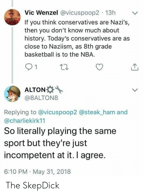 steak: Vic Wenzel @vicuspoop2 13h  If you think conservatives are Nazi's,  then you don't know much about  history. Today's conservatives are as  close to Naziism, as 8th grade  basketball is to the NBA  21  ALTON  @8ALTON8  Replying to @vicuspoop2 @steak_ham and  @charliekirk11  So literally playing the same  sport but they're just  incompetent at it. I agree.  6:10 PM May 31, 2018 The SkepDick