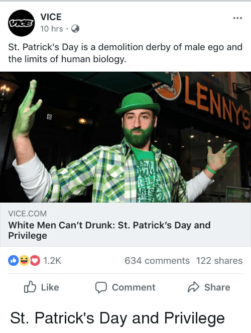 demolition derby: VICE  10 hrs  St. Patrick's Day is a demolition derby of male ego and  the limits of human biology.  LEN  VICE.COM  White Men Can't Drunk: St. Patrick's Day and  Privilege  1.2K  634 comments 122 shares  b Like Comment  Share St. Patrick's Day and Privilege