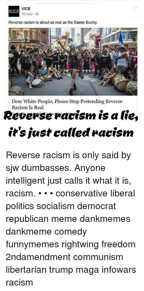Republican Meme: VICE  16 mins e  Reverse racism is about as real as the Easter Bunny.  Dear White People, Please Stop Pretending Reverse  Racism Is Real  Revenseracism is a lie,  it's justcalled »acism Reverse racism is only said by sjw dumbasses. Anyone intelligent just calls it what it is, racism. • • • conservative liberal politics socialism democrat republican meme dankmemes dankmeme comedy funnymemes rightwing freedom 2ndamendment communism libertarian trump maga infowars racism