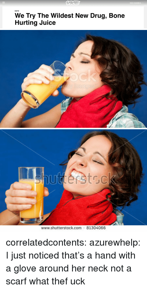Uck: VICE CHANNELSv  NSFW  We Try The Wildest New Drug, Bone  Hurting Juice   www.shutterstock.com 81304066 correlatedcontents:  azurewhelp: I just noticed that's a hand with a glove around her neck not a scarf what thef uck
