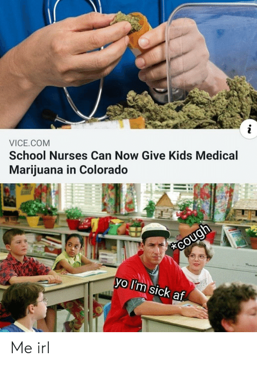 lim: VICE.COM  School Nurses Can Now Give Kids Medical  Mariiuana in Colorado  vo lI'm sick af Me irl