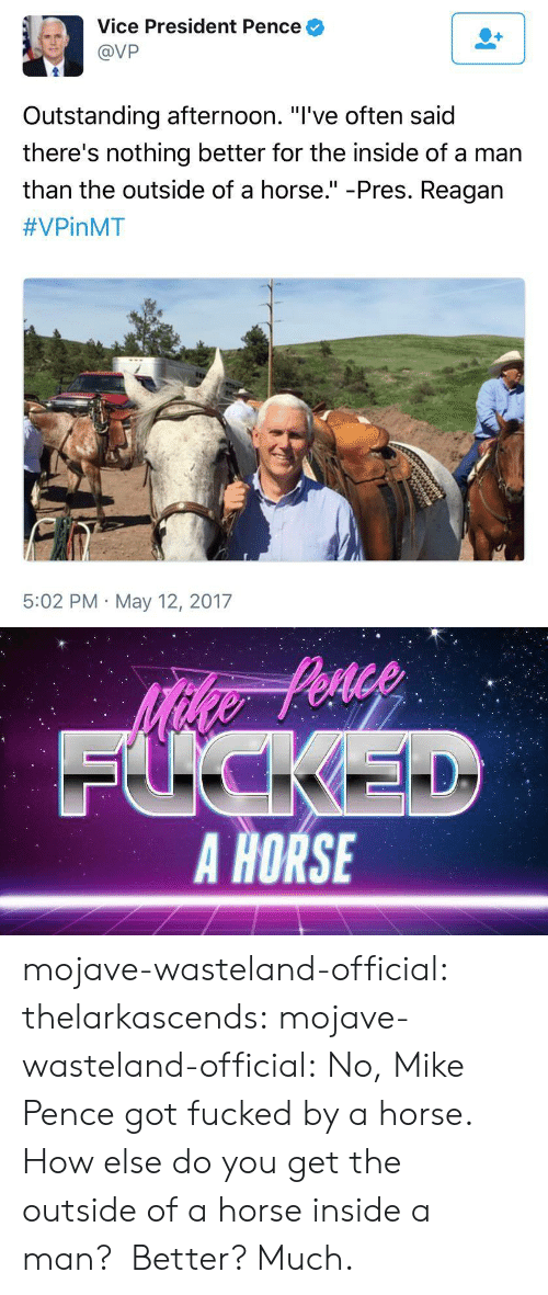 "wasteland: Vice President Pence  @VP  Outstanding afternoon. ""l've often said  there's nothing better for the inside of a man  than the outside of a horse."" -Pres. Reagan  #VPinMT  5:02 PM May 12, 2017   FUCKEL  A HORSE mojave-wasteland-official:  thelarkascends:  mojave-wasteland-official: No, Mike Pence got fucked by a horse. How else do you get the outside of a horse inside a man?  Better?  Much."