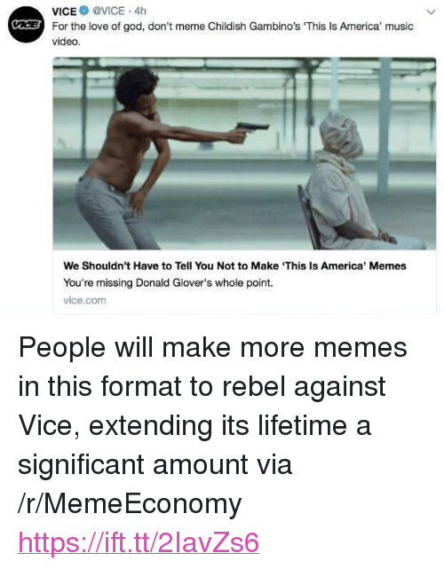"America, God, and Love: vice@ @VICE . 4h  For the love of god, don't meme Childish Gambino's 'This Is America' music  video.  C  We Shouldn't Have to Tell You Not to Make This Is America' Memes  You're missing Donald Glover's whole point.  vice.com <p>People will make more memes in this format to rebel against Vice, extending its lifetime a significant amount via /r/MemeEconomy <a href=""https://ift.tt/2IavZs6"">https://ift.tt/2IavZs6</a></p>"